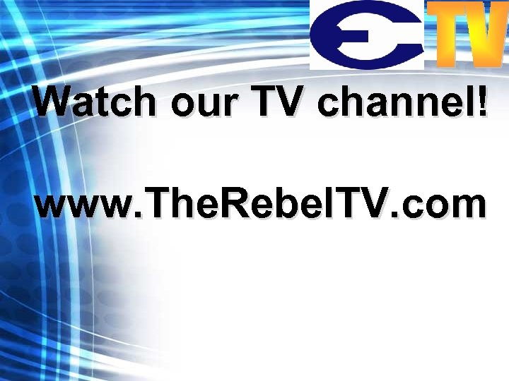Watch our TV channel! www. The. Rebel. TV. com