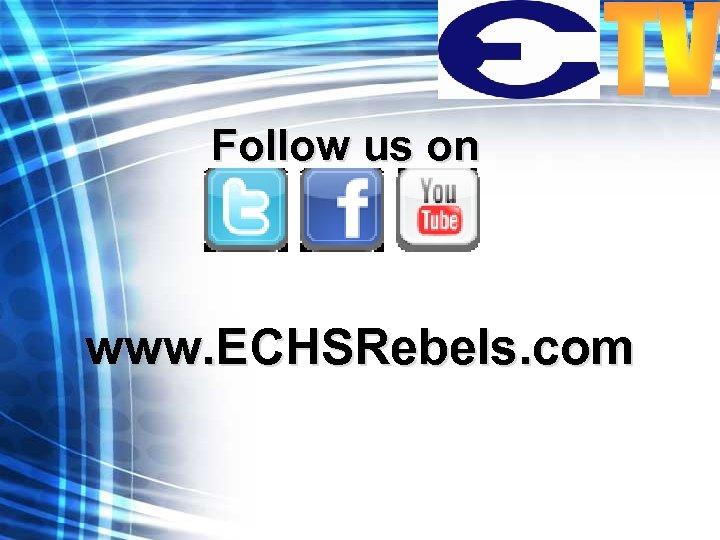 Follow us on www. ECHSRebels. com