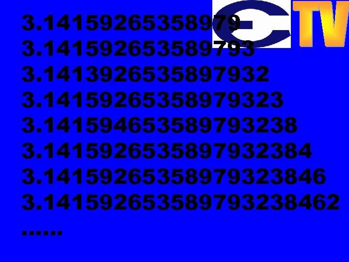 3. 141592653589793 3. 1413926535897932 3. 14159265358979323 3. 141594653589793238 3. 141592653589793238462 ……