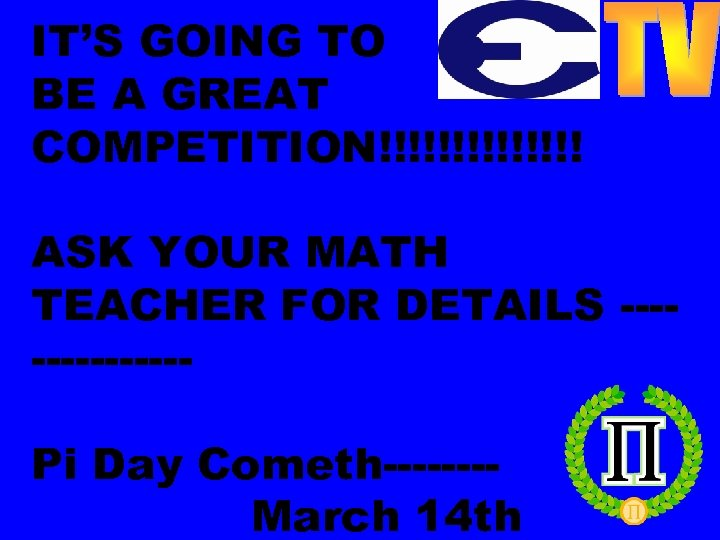 IT'S GOING TO BE A GREAT COMPETITION!!!!!!! ASK YOUR MATH TEACHER FOR DETAILS -------Pi