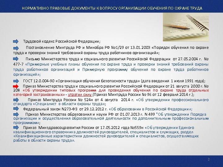НОРМАТИВНО ПРАВОВЫЕ ДОКУМЕНТЫ К ВОПРОСУ ОРГАНИЗАЦИИ ОБУЧЕНИЯ ПО ОХРАНЕ ТРУДА Трудовой кодекс Российской Федерации;