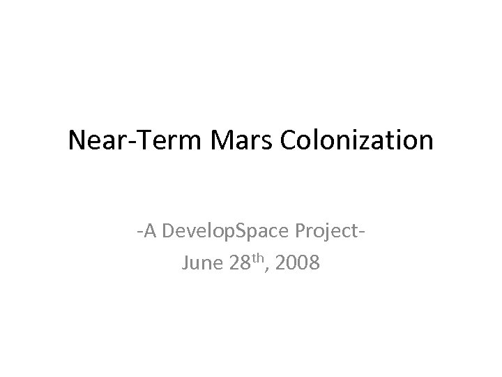 Near-Term Mars Colonization -A Develop. Space Project. June 28 th, 2008