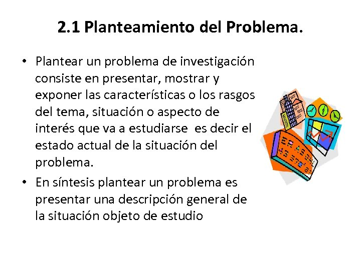 2. 1 Planteamiento del Problema. • Plantear un problema de investigación consiste en presentar,