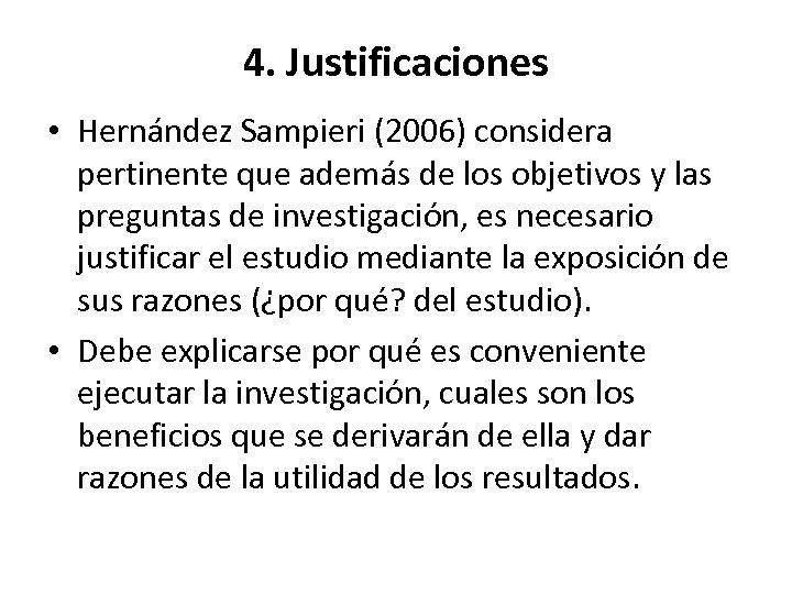 4. Justificaciones • Hernández Sampieri (2006) considera pertinente que además de los objetivos y