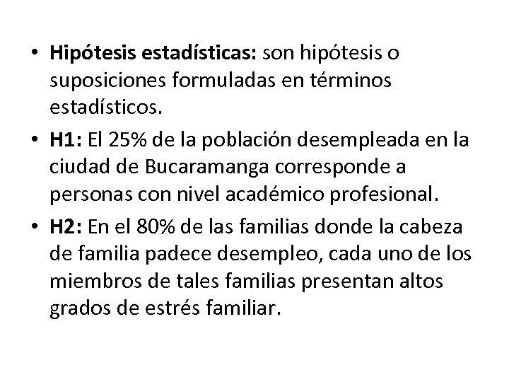• Hipótesis estadísticas: son hipótesis o suposiciones formuladas en términos estadísticos. • H