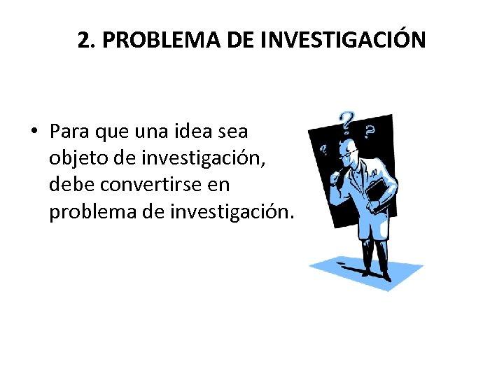2. PROBLEMA DE INVESTIGACIÓN • Para que una idea sea objeto de investigación, debe