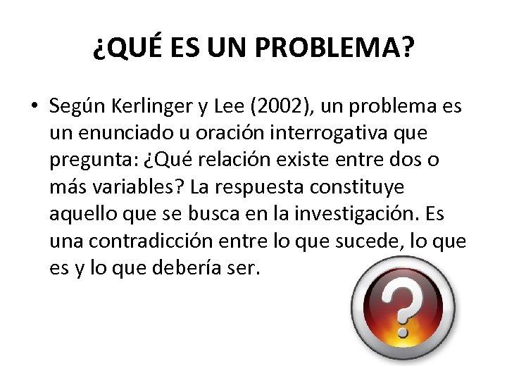 ¿QUÉ ES UN PROBLEMA? • Según Kerlinger y Lee (2002), un problema es un