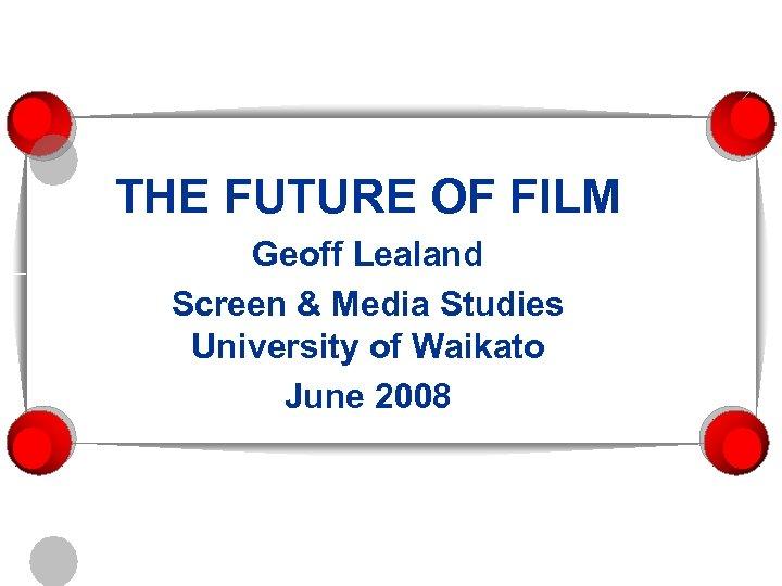 THE FUTURE OF FILM Geoff Lealand Screen & Media Studies University of Waikato June