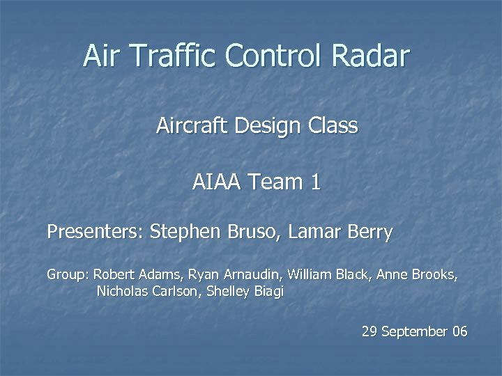 Air Traffic Control Radar Aircraft Design Class AIAA Team 1 Presenters: Stephen Bruso, Lamar