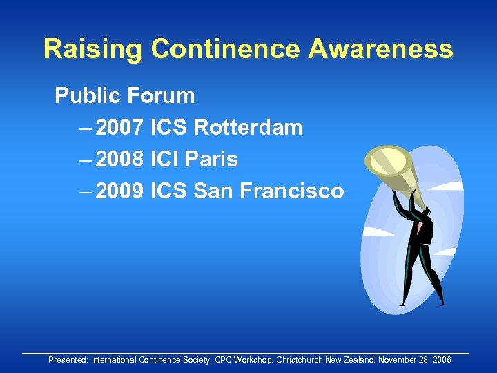 Raising Continence Awareness Public Forum – 2007 ICS Rotterdam – 2008 ICI Paris –