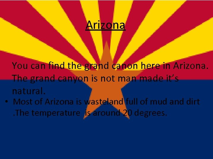 Arizona You can find the grand canon here in Arizona. The grand canyon is