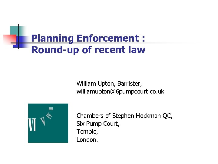 Planning Enforcement : Round-up of recent law William Upton, Barrister, williamupton@6 pumpcourt. co. uk