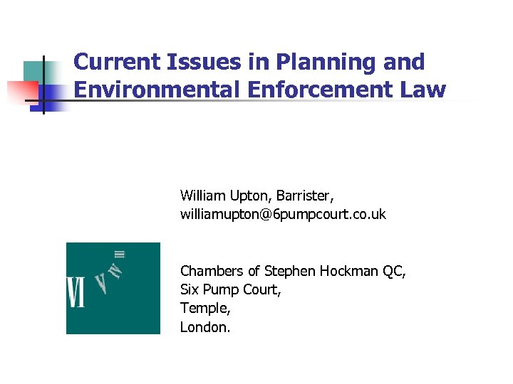 Current Issues in Planning and Environmental Enforcement Law William Upton, Barrister, williamupton@6 pumpcourt. co.