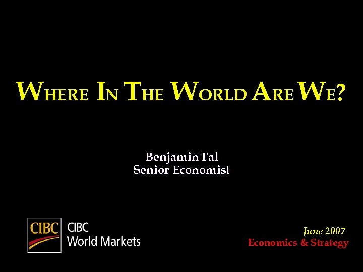 WHERE IN THE WORLD ARE WE? Benjamin Tal Senior Economist June 2007 Economics &