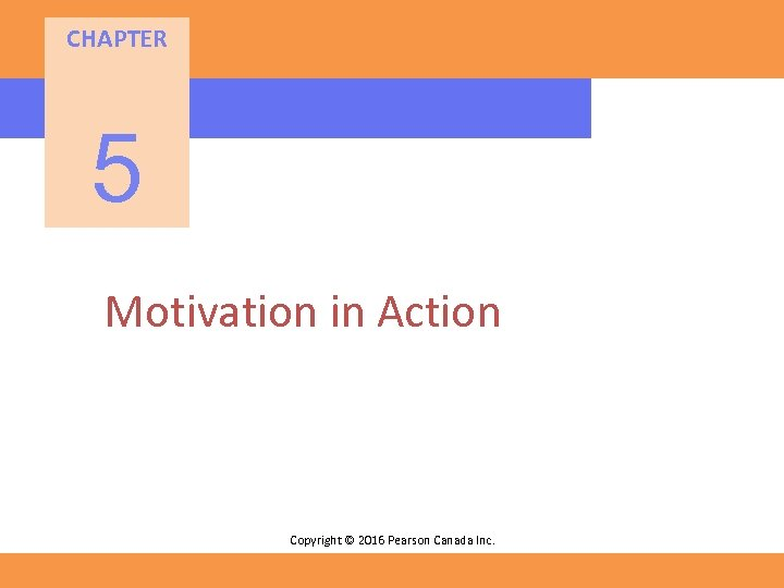 CHAPTER 5 Motivation in Action Copyright © 2016 Pearson Canada Inc.