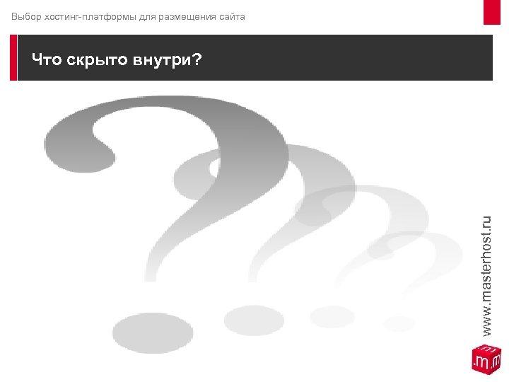 Выбор хостинг-платформы для размещения сайта Что скрыто внутри? www. masterhost. ru