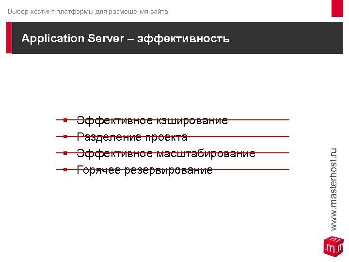 Выбор хостинг-платформы для размещения сайта Application Server – эффективность § § Эффективное кэширование Разделение