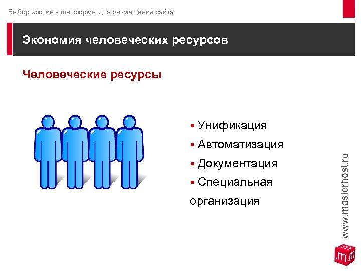 Выбор хостинг-платформы для размещения сайта Экономия человеческих ресурсов Человеческие ресурсы § Унификация § Автоматизация