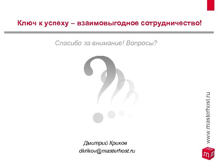 Ключ к успеху – взаимовыгодное сотрудничество! Дмитрий Криков dkrikov@masterhost. ru www. masterhost. ru Спасибо