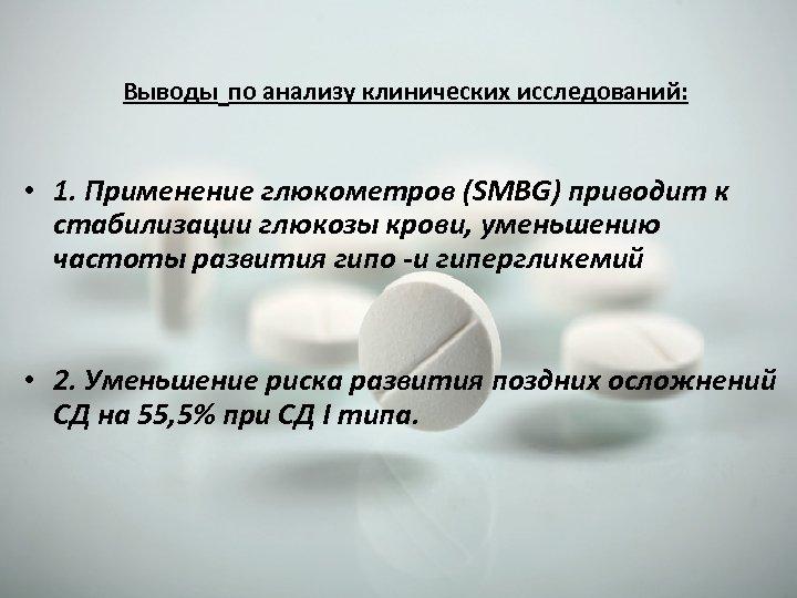 Выводы по анализу клинических исследований: • 1. Применение глюкометров (SMBG) приводит к стабилизации глюкозы