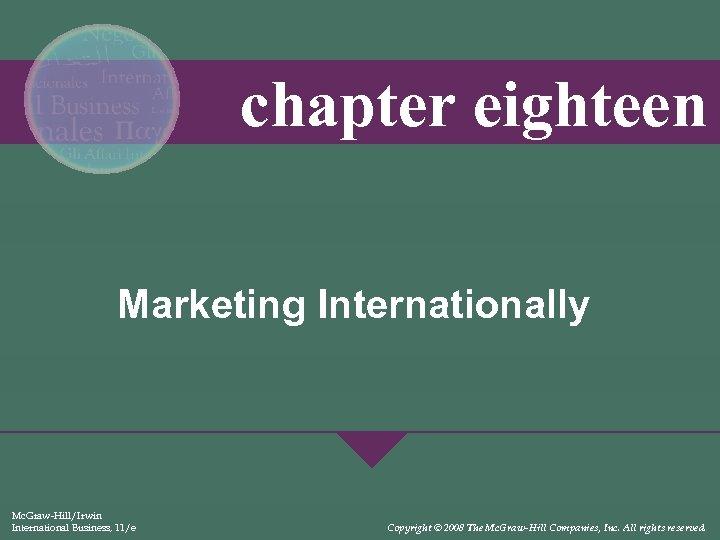 chapter eighteen Marketing Internationally Mc. Graw-Hill/Irwin International Business, 11/e Copyright © 2008 The Mc.