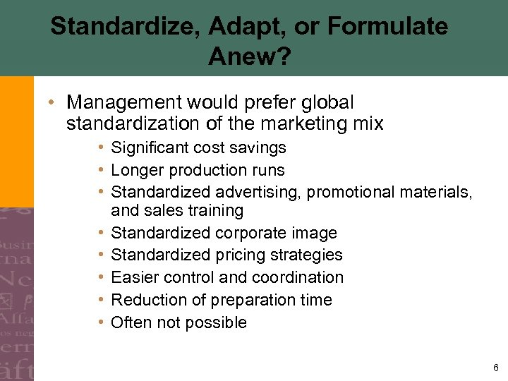 Standardize, Adapt, or Formulate Anew? • Management would prefer global standardization of the marketing