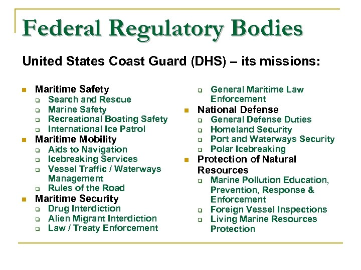 Federal Regulatory Bodies United States Coast Guard (DHS) – its missions: n Maritime Safety