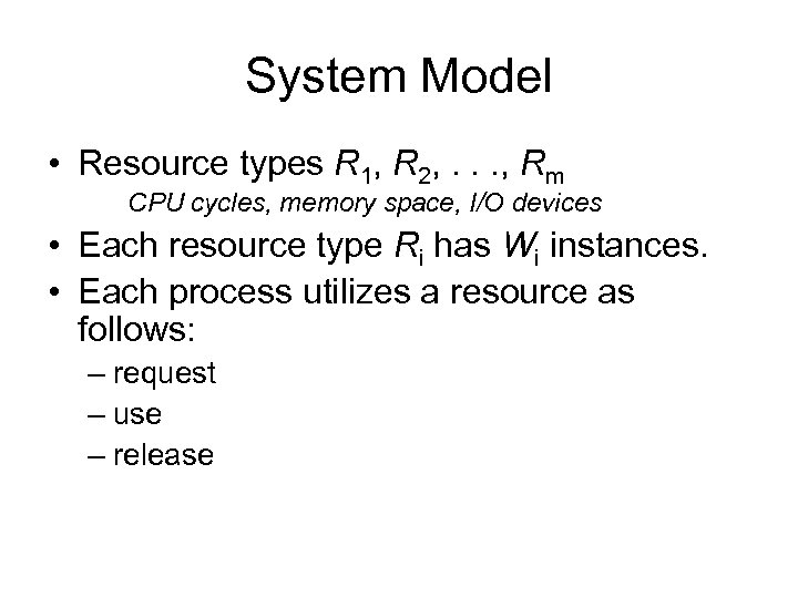 System Model • Resource types R 1, R 2, . . . , Rm