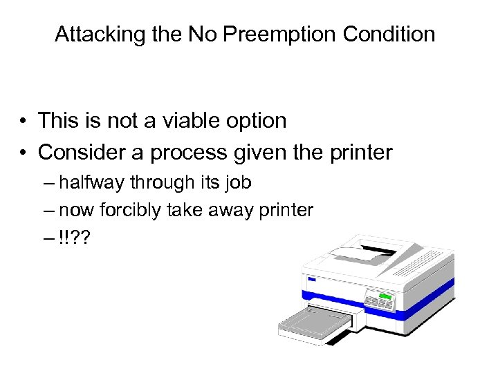 Attacking the No Preemption Condition • This is not a viable option • Consider