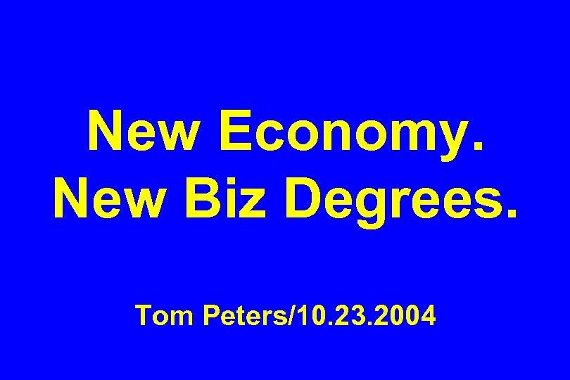 New Economy. New Biz Degrees. Tom Peters/10. 23. 2004