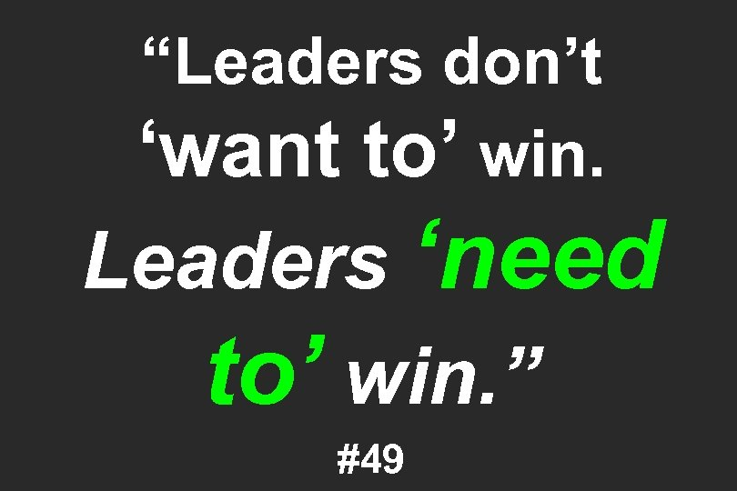 """""""Leaders don't 'want to' win. Leaders 'need to' win. """" #49"""