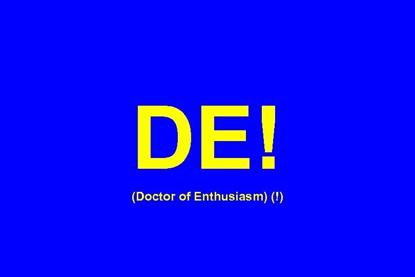 DE! (Doctor of Enthusiasm) (!)