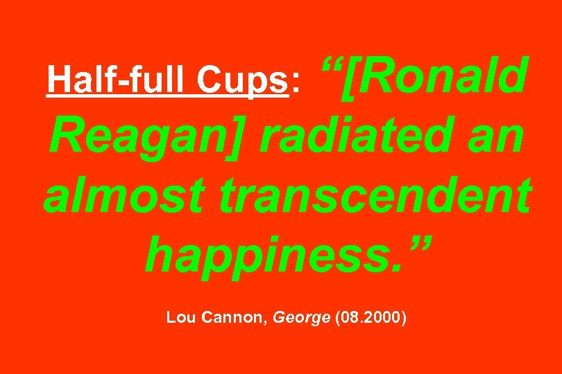 """""""[Ronald Reagan] radiated an almost transcendent happiness. """" Half-full Cups: Lou Cannon, George (08."""