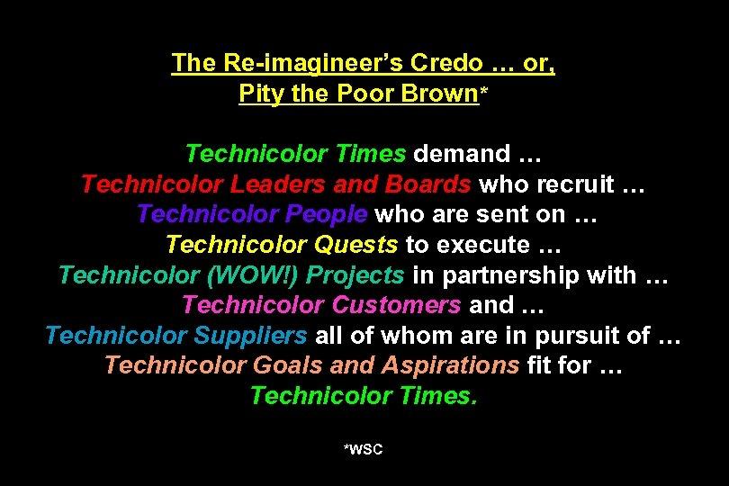 The Re-imagineer's Credo … or, Pity the Poor Brown* Technicolor Times demand … Technicolor