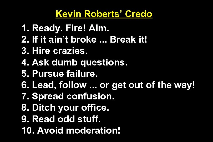 Kevin Roberts' Credo 1. Ready. Fire! Aim. 2. If it ain't broke. . .