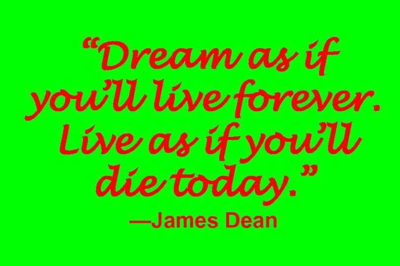 """""""Dream as if you'll live forever. Live as if you'll die today. """" —James"""