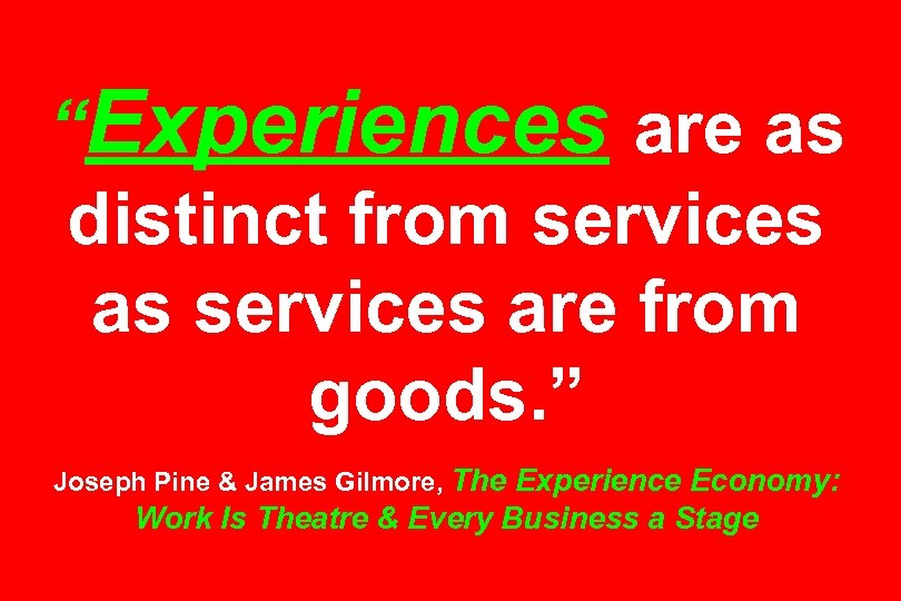 """""""Experiences are as distinct from services as services are from goods. """" Joseph Pine"""