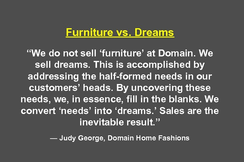 """Furniture vs. Dreams """"We do not sell 'furniture' at Domain. We sell dreams. This"""
