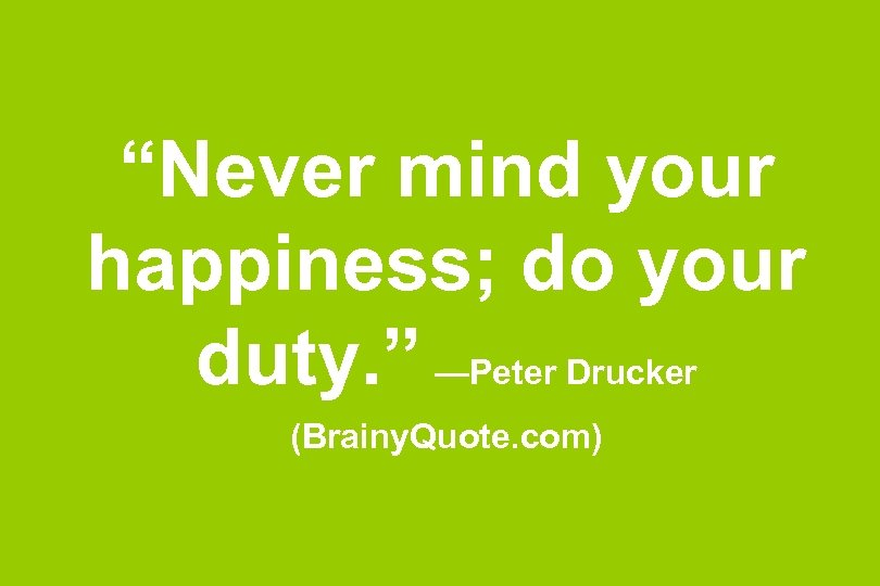 """""""Never mind your happiness; do your duty. """" —Peter Drucker (Brainy. Quote. com)"""