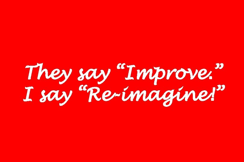 """They say """"Improve. """" I say """"Re-imagine!"""""""