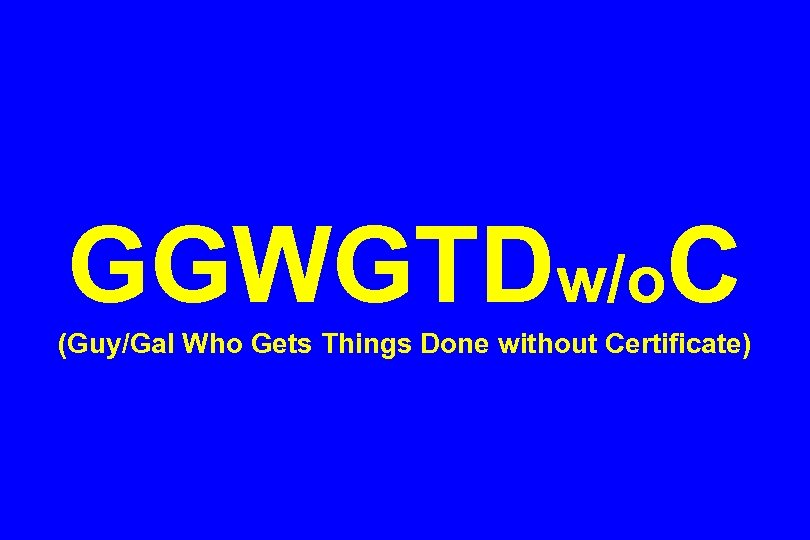 GGWGTDw/o. C (Guy/Gal Who Gets Things Done without Certificate)