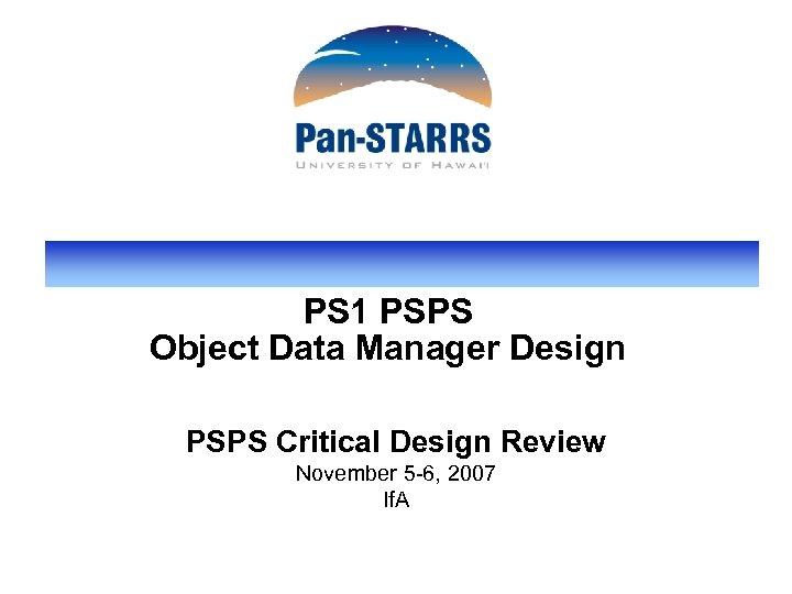 PS 1 PSPS Object Data Manager Design PSPS Critical Design Review November 5 -6,