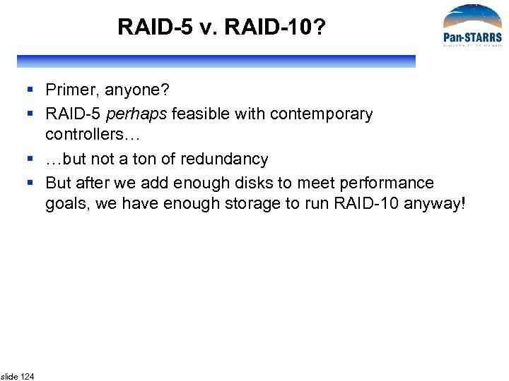 RAID-5 v. RAID-10? § Primer, anyone? § RAID-5 perhaps feasible with contemporary controllers… §