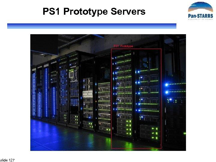 PS 1 Prototype Servers PS 1 Prototype slide 127