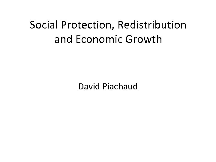 Social Protection, Redistribution and Economic Growth David Piachaud