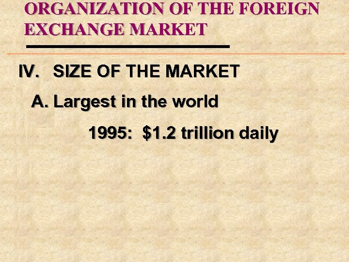 ORGANIZATION OF THE FOREIGN EXCHANGE MARKET IV. SIZE OF THE MARKET A. Largest in