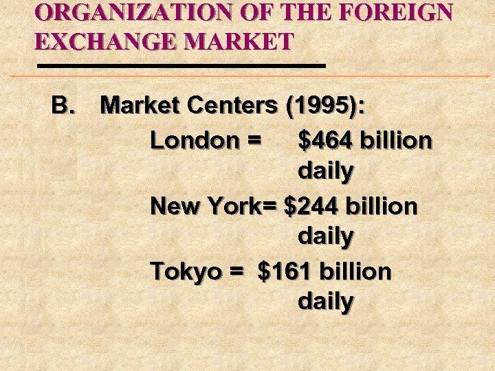 ORGANIZATION OF THE FOREIGN EXCHANGE MARKET B. Market Centers (1995): London = $464 billion