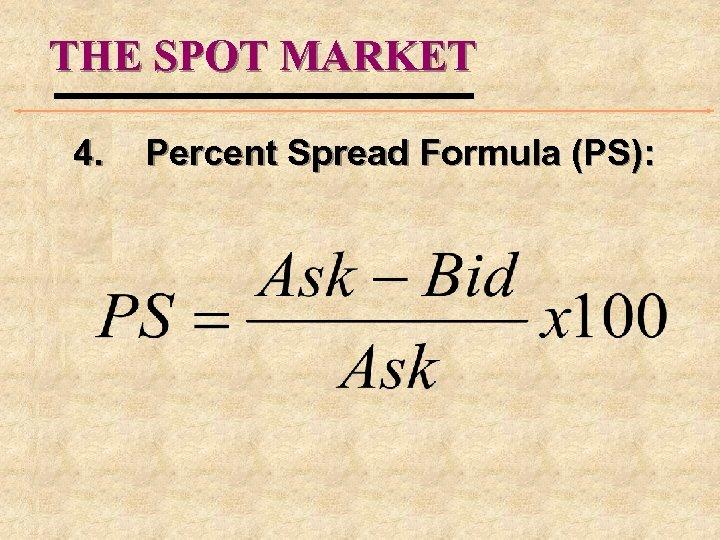 THE SPOT MARKET 4. Percent Spread Formula (PS):