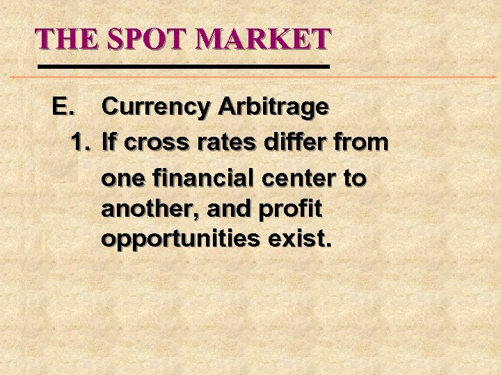 THE SPOT MARKET E. Currency Arbitrage 1. If cross rates differ from one financial