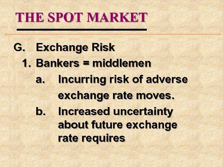 THE SPOT MARKET G. Exchange Risk 1. Bankers = middlemen a. Incurring risk of